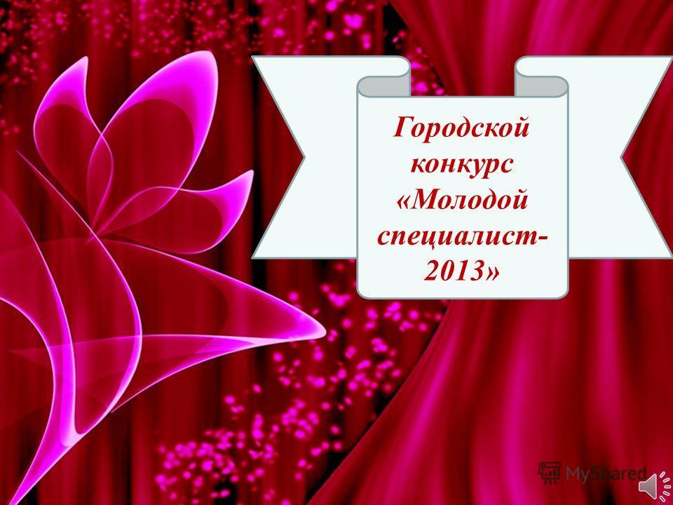 Городской конкурс «Молодой специалист- 2013»