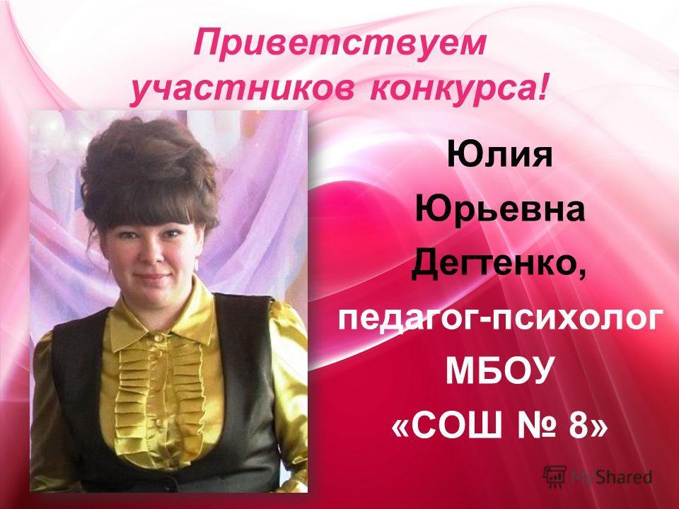 Приветствуем участников конкурса! Юлия Юрьевна Дегтенко, педагог-психолог МБОУ «СОШ 8»