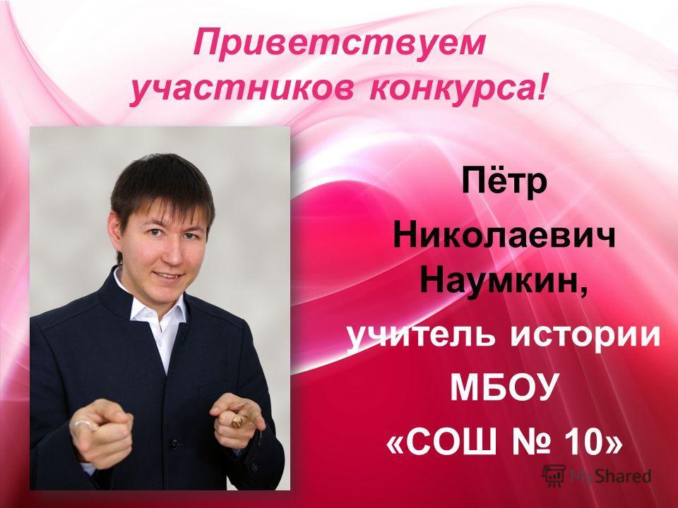 Пётр Николаевич Наумкин, учитель истории МБОУ «СОШ 10» Приветствуем участников конкурса!