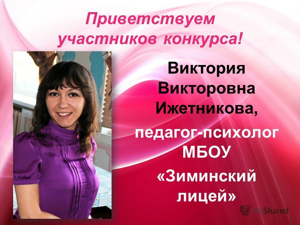 Приветствуем участников конкурса! Виктория Викторовна Ижетникова, педагог-психолог МБОУ «Зиминский лицей»