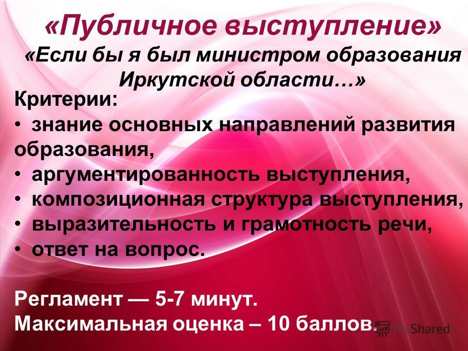 «Публичное выступление» «Если бы я был министром образования Иркутской области…» Критерии: знание основных направлений развития образования, аргументированность выступления, композиционная структура выступления, выразительность и грамотность речи, от