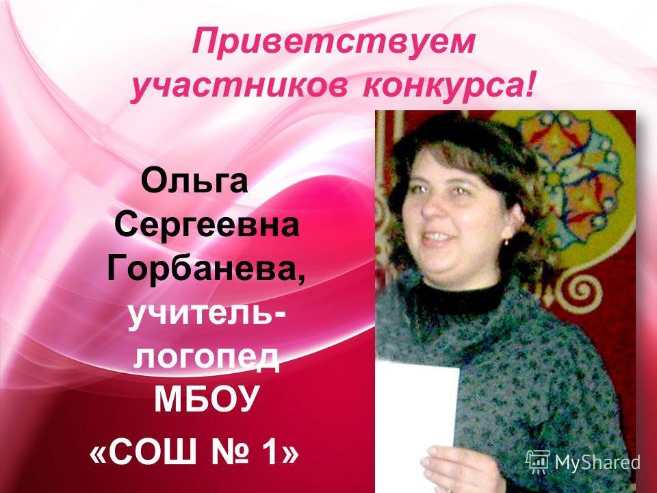 Приветствуем участников конкурса! Ольга Сергеевна Горбанева, учитель- логопед МБОУ «СОШ 1»