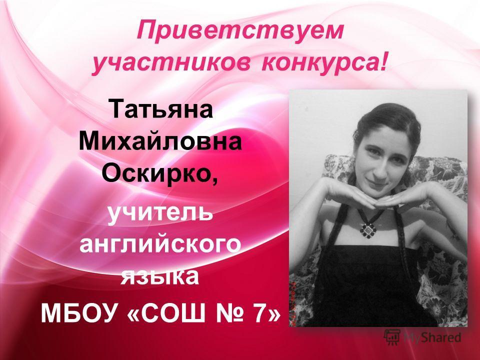 Приветствуем участников конкурса! Татьяна Михайловна Оскирко, учитель английского языка МБОУ «СОШ 7»