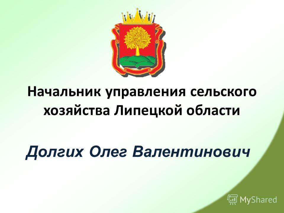 Начальник управления сельского хозяйства Липецкой области Долгих Олег Валентинович