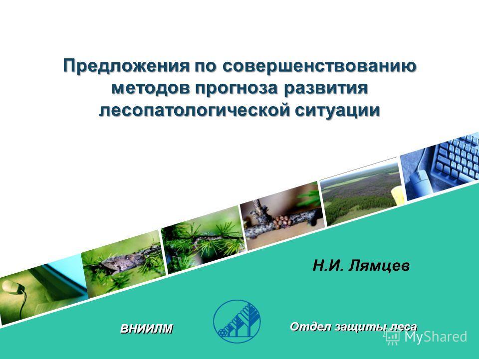 Отдел защиты леса ВНИИЛМ Н.И. Лямцев Предложения по совершенствованию методов прогноза развития лесопатологической ситуации