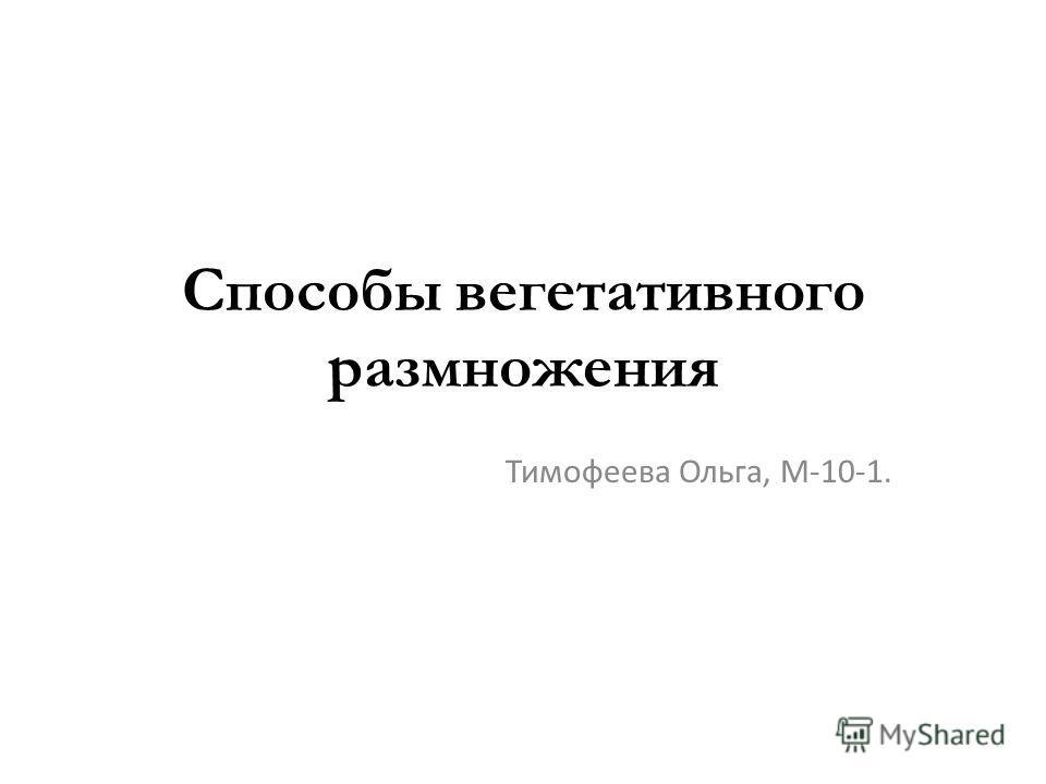 Способы вегетативного размножения Тимофеева Ольга, М-10-1.