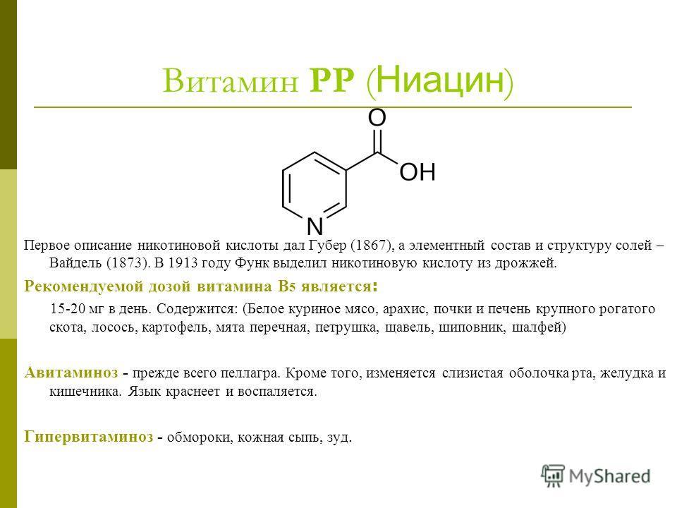 Витамин РР ( Ниацин ) Первое описание никотиновой кислоты дал Губер (1867), а элементный состав и структуру солей – Вайдель (1873). В 1913 году Функ выделил никотиновую кислоту из дрожжей. Рекомендуемой дозой витамина В 5 является : 15-20 мг в день.