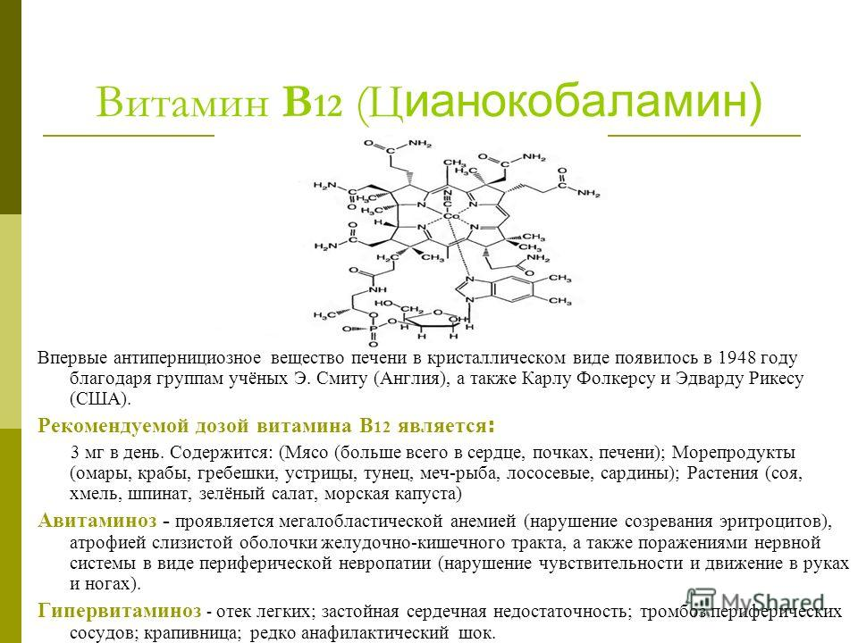 Витамин В 12 (Ц ианокобаламин) Впервые антипернициозное вещество печени в кристаллическом виде появилось в 1948 году благодаря группам учёных Э. Смиту (Англия), а также Карлу Фолкерсу и Эдварду Рикесу (США). Рекомендуемой дозой витамина В 12 является