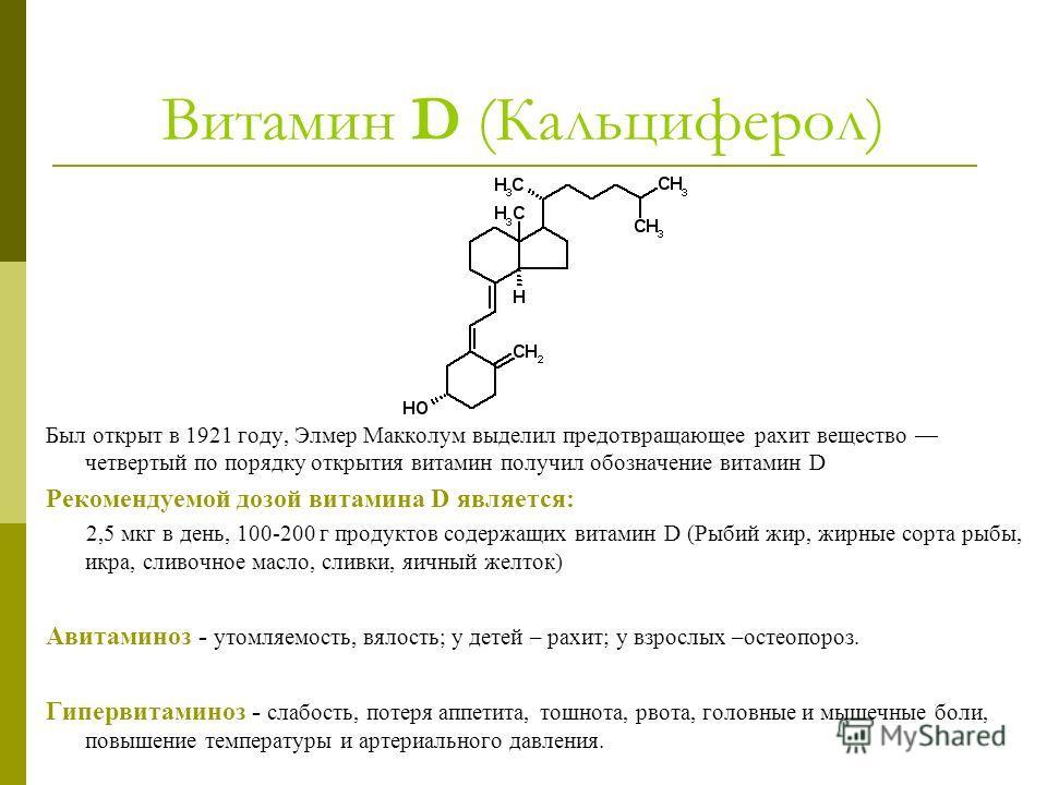 Витамин D (Кальциферол) Был открыт в 1921 году, Элмер Макколум выделил предотвращающее рахит вещество четвертый по порядку открытия витамин получил обозначение витамин D Рекомендуемой дозой витамина D является: 2,5 мкг в день, 100-200 г продуктов сод