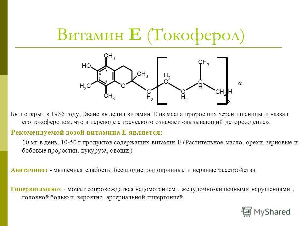Витамин Е (Токоферол) Был открыт в 1936 году, Эванс выделил витамин Е из масла проросших зерен пшеницы и назвал его токоферолом, что в переводе с греческого означает «вызывающий деторождение». Рекомендуемой дозой витамина E является: 10 мг в день, 10