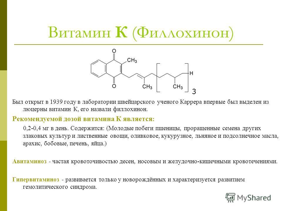 Витамин К (Филлохинон) Был открыт в 1939 году в лаборатории швейцарского ученого Каррера впервые был выделен из люцерны витамин К, его назвали филлохинон. Рекомендуемой дозой витамина К является : 0,2-0,4 мг в день. Содержится: (Молодые побеги пшениц