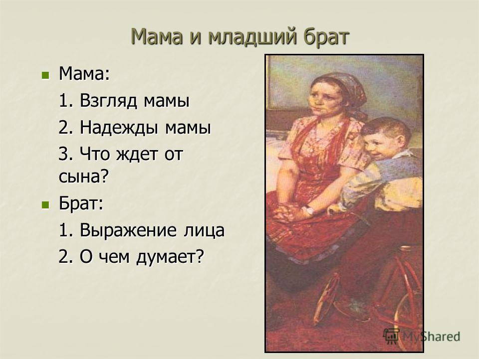 Мама и младший брат Мама: Мама: 1. Взгляд мамы 1. Взгляд мамы 2. Надежды мамы 2. Надежды мамы 3. Что ждет от сына? 3. Что ждет от сына? Брат: Брат: 1. Выражение лица 1. Выражение лица 2. О чем думает? 2. О чем думает?