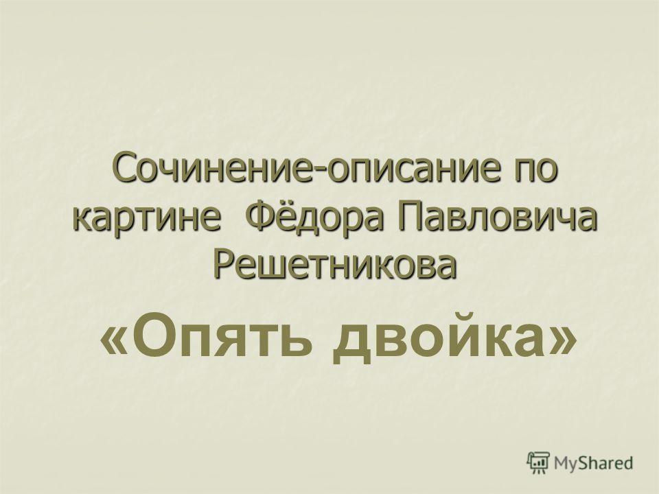 Сочинение-описание по картине Фёдора Павловича Решетникова «Опять двойка»