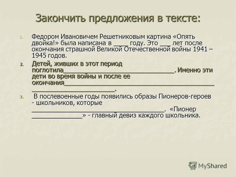 Закончить предложения в тексте: 1. Федором Ивановичем Решетниковым картина «Опять двойка!» была написана в ____ году. Это ___ лет после окончания страшной Великой Отечественной войны 1941 – 1945 годов. 2. Детей, живших в этот период поглотила________