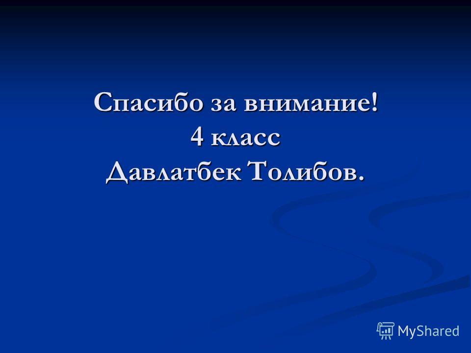 Спасибо за внимание! 4 класс Давлатбек Толибов.