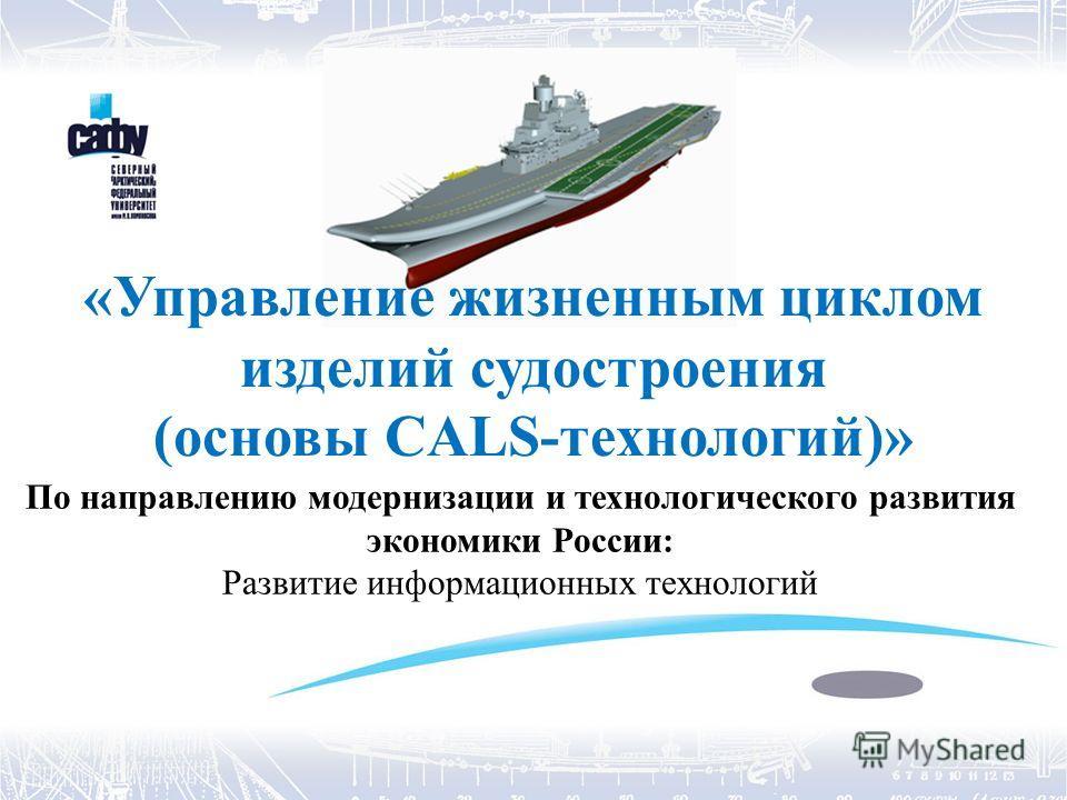 «Управление жизненным циклом изделий судостроения (основы CALS-технологий)» По направлению модернизации и технологического развития экономики России: Развитие информационных технологий