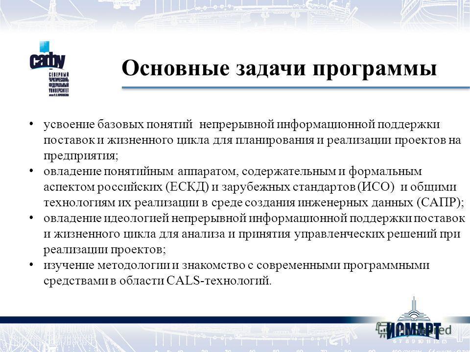усвоение базовых понятий непрерывной информационной поддержки поставок и жизненного цикла для планирования и реализации проектов на предприятия; овладение понятийным аппаратом, содержательным и формальным аспектом российских (ЕСКД) и зарубежных станд