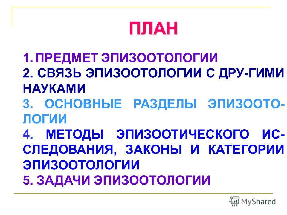 ПЛАН 1. ПРЕДМЕТ ЭПИЗООТОЛОГИИ 2. СВЯЗЬ ЭПИЗООТОЛОГИИ С ДРУ-ГИМИ НАУКАМИ 3. ОСНОВНЫЕ РАЗДЕЛЫ ЭПИЗООТО- ЛОГИИ 4. МЕТОДЫ ЭПИЗООТИЧЕСКОГО ИС- СЛЕДОВАНИЯ, ЗАКОНЫ И КАТЕГОРИИ ЭПИЗООТОЛОГИИ 5. ЗАДАЧИ ЭПИЗООТОЛОГИИ