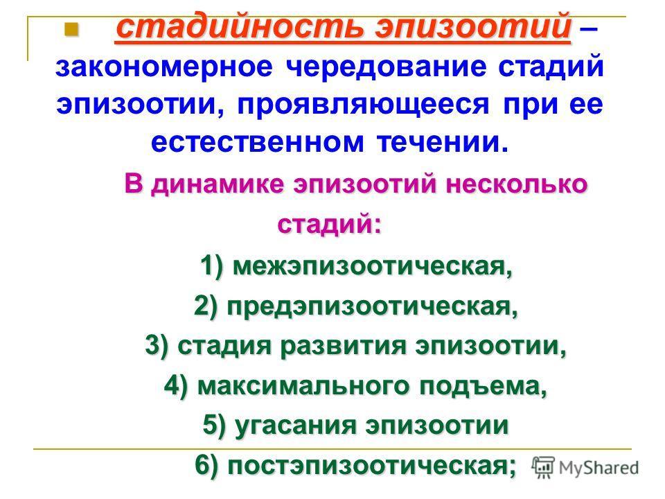 стадийность эпизоотий стадийность эпизоотий – закономерное чередование стадий эпизоотии, проявляющееся при ее естественном течении. В динамике эпизоотий несколько стадий: 1) межэпизоотическая, 2) предэпизоотическая, 3) стадия развития эпизоотии, 4) м