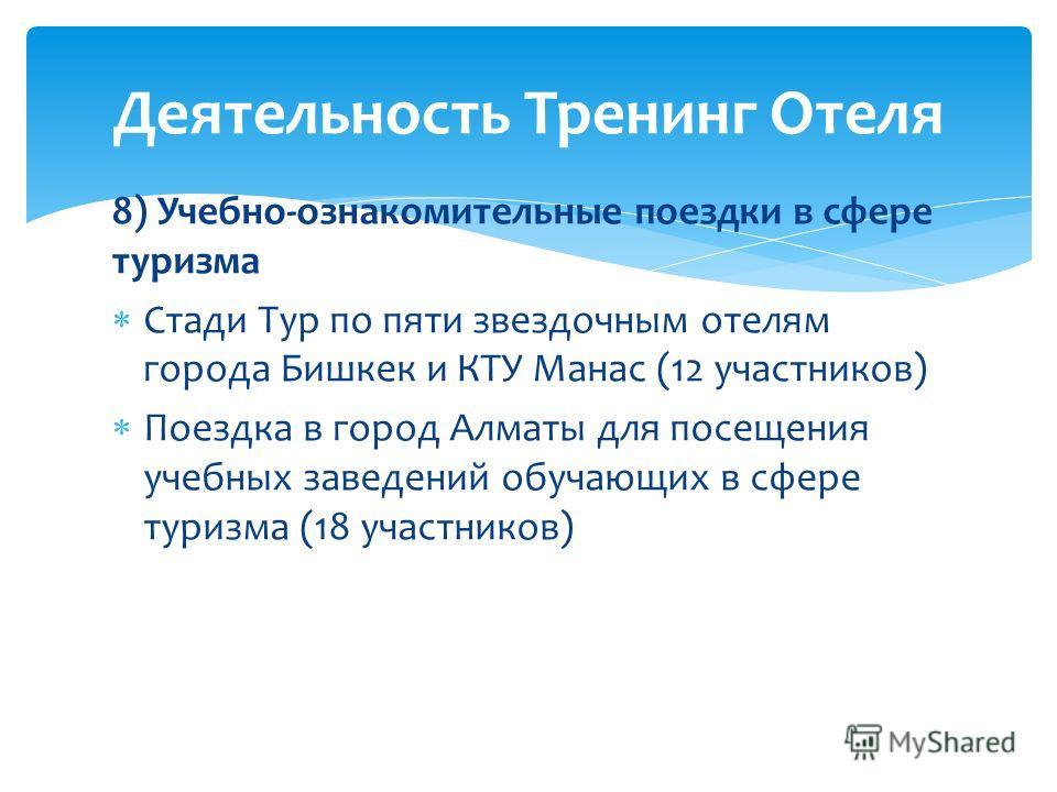 8) Учебно-ознакомительные поездки в сфере туризма Стади Тур по пяти звездочным отелям города Бишкек и КТУ Манас (12 участников) Поездка в город Алматы для посещения учебных заведений обучающих в сфере туризма (18 участников) Деятельность Тренинг Отел