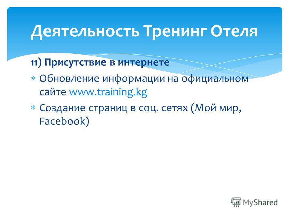 11) Присутствие в интернете Обновление информации на официальном сайте www.training.kgwww.training.kg Создание страниц в соц. сетях (Мой мир, Facebook) Деятельность Тренинг Отеля