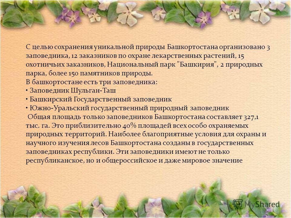 С целью сохранения уникальной природы Башкортостана организовано 3 заповедника, 12 заказников по охране лекарственных растений, 15 охотничьих заказников, Национальный парк