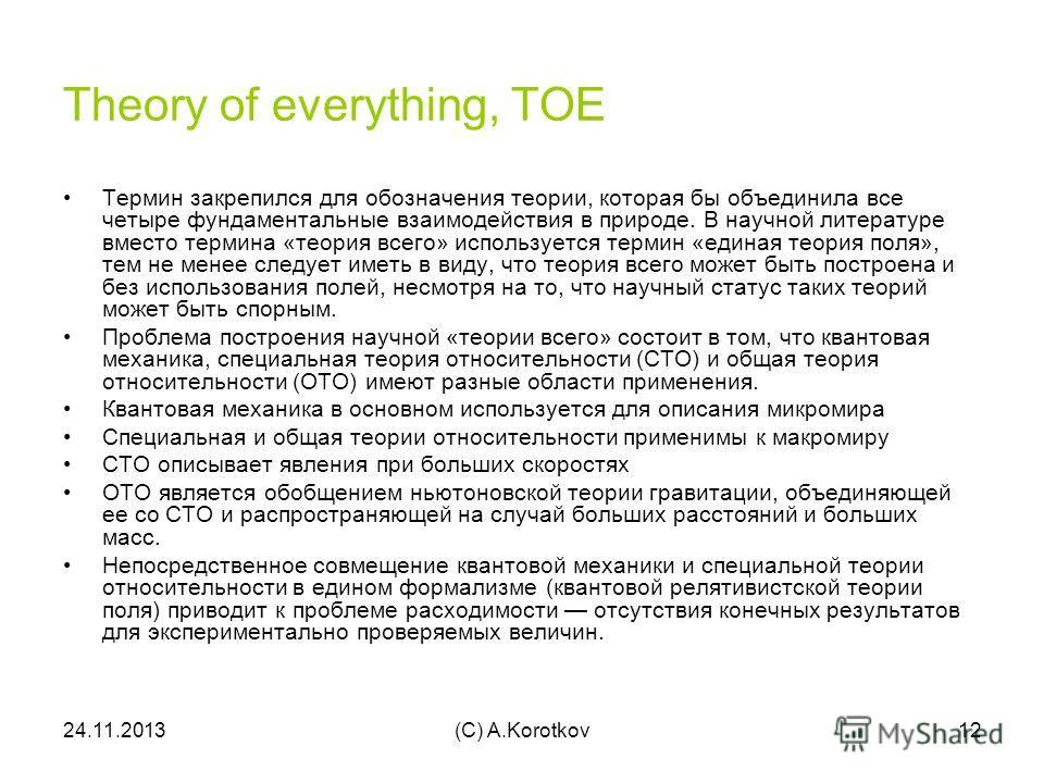 24.11.2013(C) A.Korotkov12 Theory of everything, TOE Термин закрепился для обозначения теории, которая бы объединила все четыре фундаментальные взаимодействия в природе. В научной литературе вместо термина «теория всего» используется термин «единая т