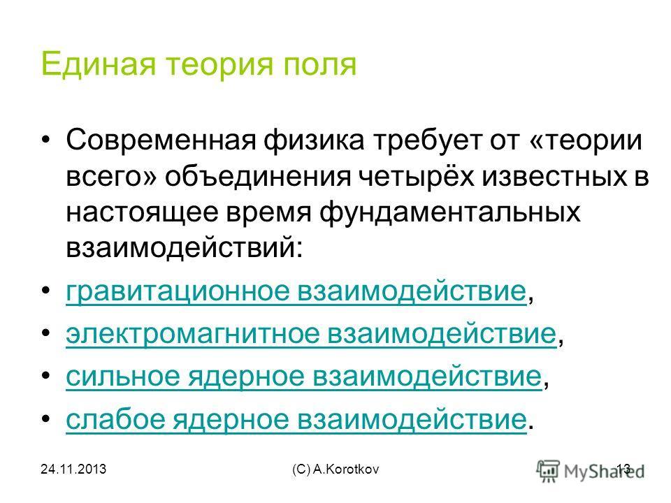 24.11.2013(C) A.Korotkov13 Единая теория поля Современная физика требует от «теории всего» объединения четырёх известных в настоящее время фундаментальных взаимодействий: гравитационное взаимодействие,гравитационное взаимодействие электромагнитное вз