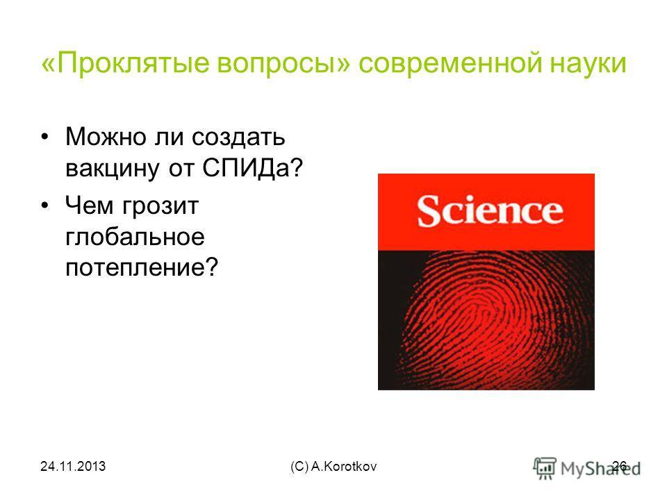 24.11.2013(C) A.Korotkov26 «Проклятые вопросы» современной науки Можно ли создать вакцину от СПИДа? Чем грозит глобальное потепление?