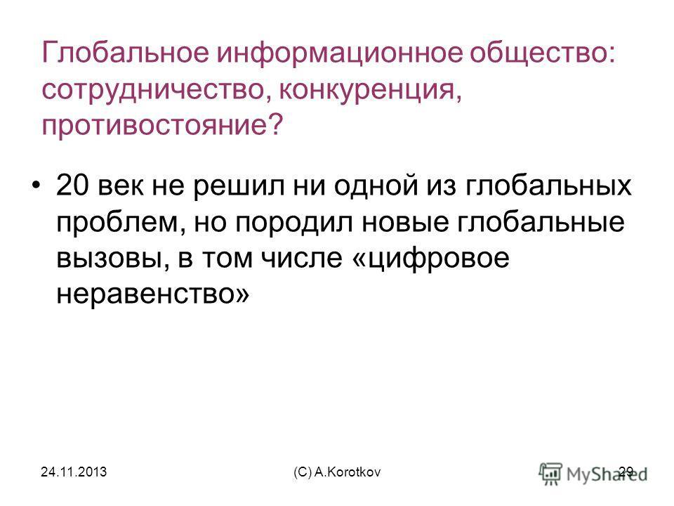 24.11.2013(C) A.Korotkov29 Глобальное информационное общество: сотрудничество, конкуренция, противостояние? 20 век не решил ни одной из глобальных проблем, но породил новые глобальные вызовы, в том числе «цифровое неравенство»