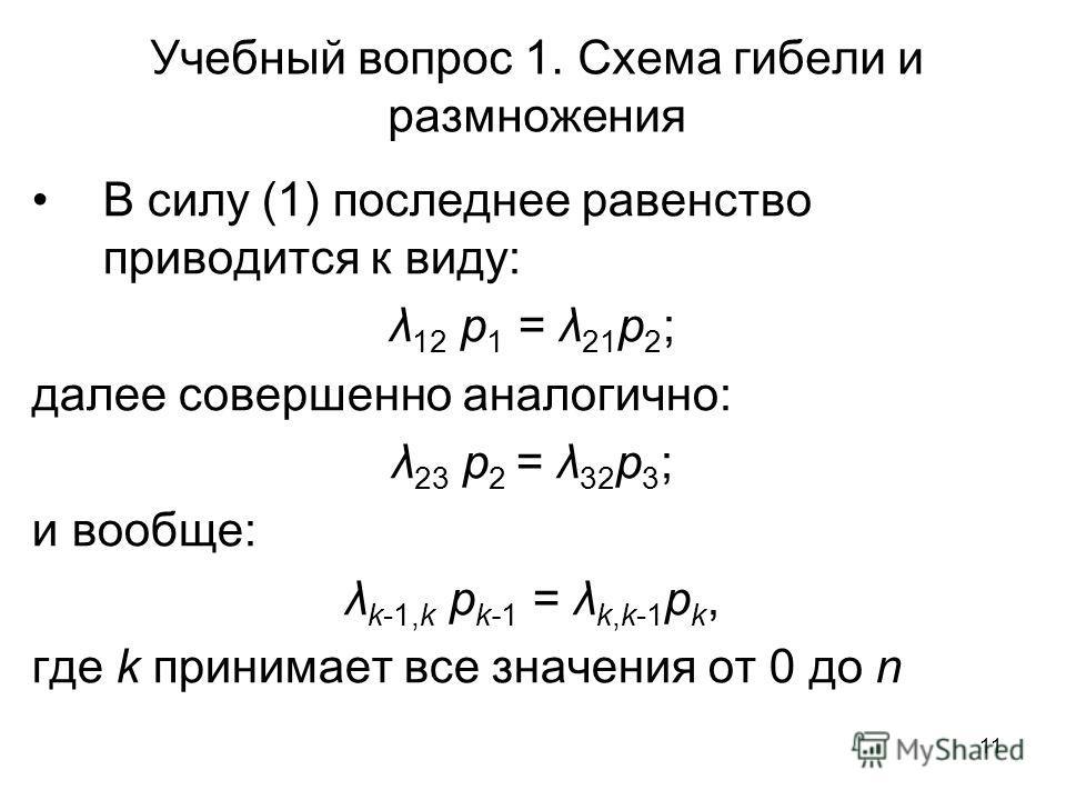 11 Учебный вопрос 1. Схема гибели и размножения В силу (1) последнее равенство приводится к виду: λ 12 p 1 = λ 21 p 2 ; далее совершенно аналогично: λ 23 p 2 = λ 32 p 3 ; и вообще: λ k-1,k p k-1 = λ k,k-1 p k, где k принимает все значения от 0 до n
