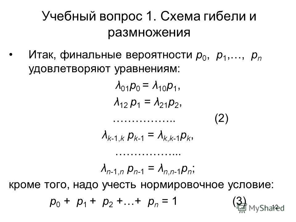 12 Учебный вопрос 1. Схема гибели и размножения Итак, финальные вероятности p 0, p 1,…, p n удовлетворяют уравнениям: λ 01 p 0 = λ 10 p 1, λ 12 p 1 = λ 21 p 2, …………….. (2) λ k-1,k p k-1 = λ k,k-1 p k, ……………... λ n-1,n p n-1 = λ n,n-1 p n ; кроме того