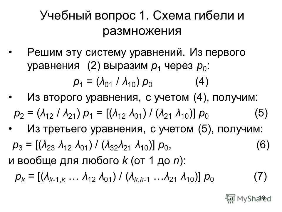 13 Учебный вопрос 1. Схема гибели и размножения Решим эту систему уравнений. Из первого уравнения (2) выразим p 1 через p 0 : p 1 = (λ 01 / λ 10 ) p 0 (4) Из второго уравнения, с учетом (4), получим: p 2 = (λ 12 / λ 21 ) p 1 = [(λ 12 λ 01 ) / (λ 21 λ
