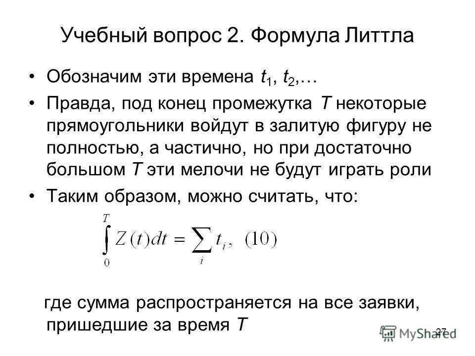 27 Учебный вопрос 2. Формула Литтла Обозначим эти времена t 1, t 2,… Правда, под конец промежутка T некоторые прямоугольники войдут в залитую фигуру не полностью, а частично, но при достаточно большом T эти мелочи не будут играть роли Таким образом,