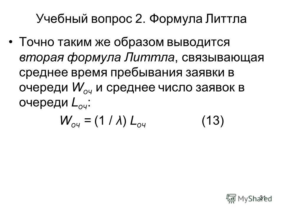 31 Учебный вопрос 2. Формула Литтла Точно таким же образом выводится вторая формула Литтла, связывающая среднее время пребывания заявки в очереди W оч и среднее число заявок в очереди L оч : W оч = (1 / λ) L оч (13)