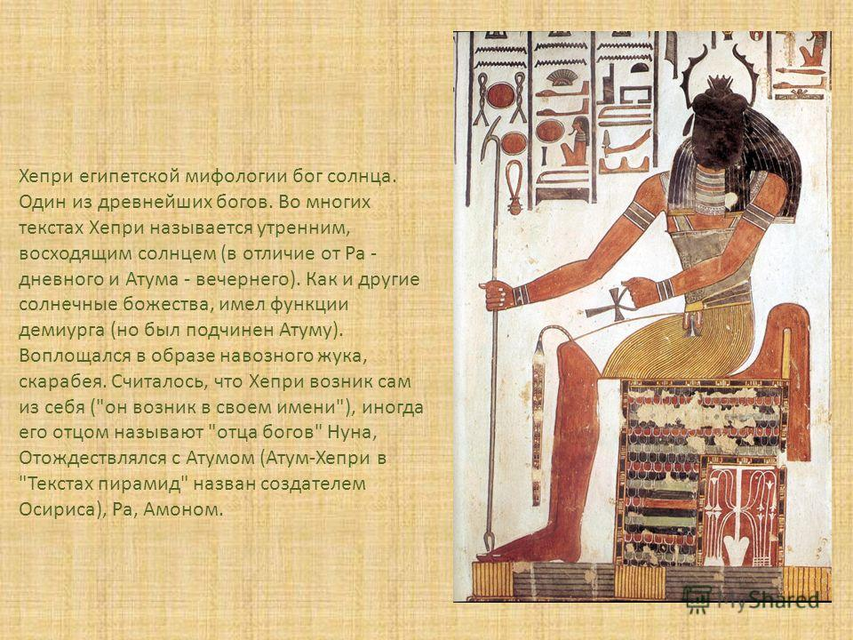 Хепри египетской мифологии бог солнца. Один из древнейших богов. Во многих текстах Xепри называется утренним, восходящим солнцем (в отличие от Ра - дневного и Атума - вечернего). Как и другие солнечные божества, имел функции демиурга (но был подчинен