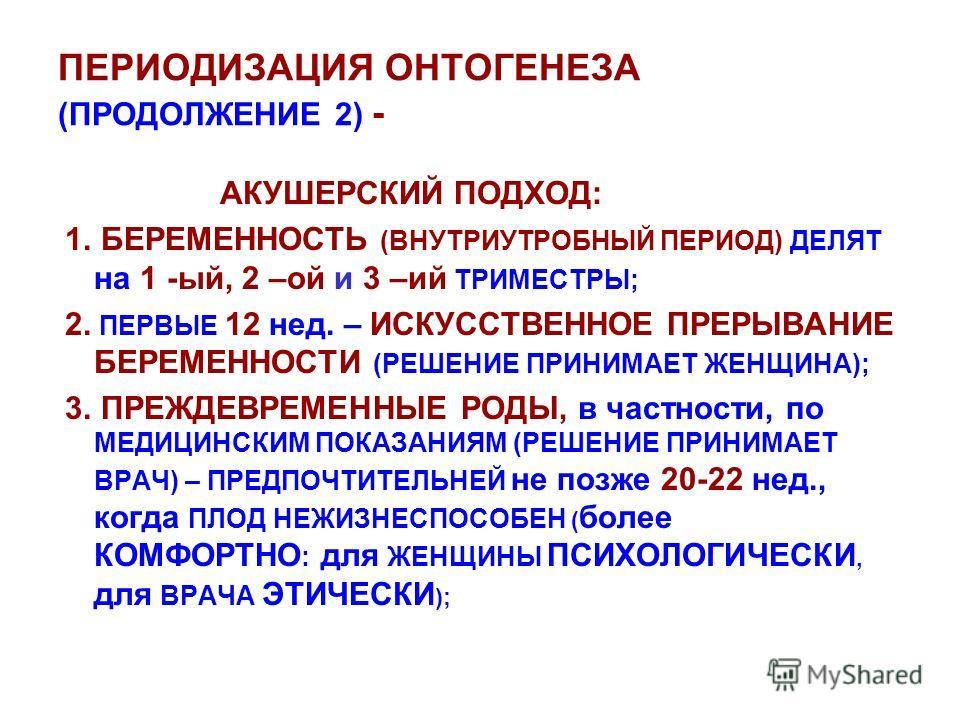 ПЕРИОДИЗАЦИЯ ОНТОГЕНЕЗА (ПРОДОЛЖЕНИЕ 2) - АКУШЕРСКИЙ ПОДХОД: 1. БЕРЕМЕННОСТЬ (ВНУТРИУТРОБНЫЙ ПЕРИОД) ДЕЛЯТ на 1 -ый, 2 –ой и 3 –ий ТРИМЕСТРЫ; 2. ПЕРВЫЕ 12 нед. – ИСКУССТВЕННОЕ ПРЕРЫВАНИЕ БЕРЕМЕННОСТИ (РЕШЕНИЕ ПРИНИМАЕТ ЖЕНЩИНА); 3. ПРЕЖДЕВРЕМЕННЫЕ РО