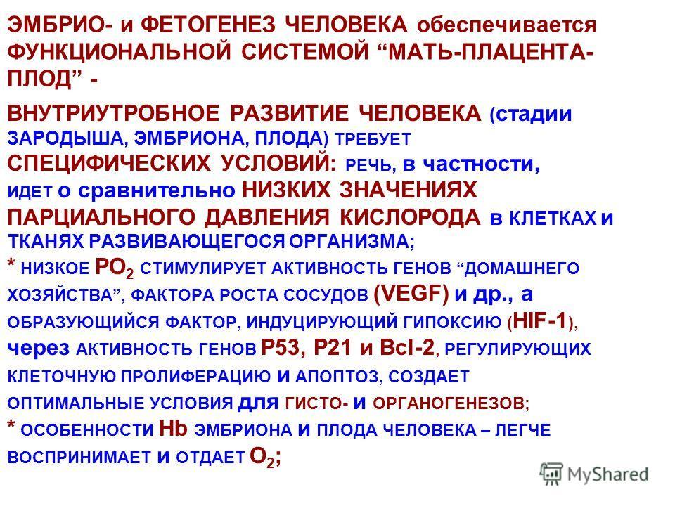 ЭМБРИО- и ФЕТОГЕНЕЗ ЧЕЛОВЕКА обеспечивается ФУНКЦИОНАЛЬНОЙ СИСТЕМОЙ МАТЬ-ПЛАЦЕНТА- ПЛОД - ВНУТРИУТРОБНОЕ РАЗВИТИЕ ЧЕЛОВЕКА ( стадии ЗАРОДЫША, ЭМБРИОНА, ПЛОДА) ТРЕБУЕТ СПЕЦИФИЧЕСКИХ УСЛОВИЙ: РЕЧЬ, в частности, ИДЕТ о сравнительно НИЗКИХ ЗНАЧЕНИЯХ ПАРЦ