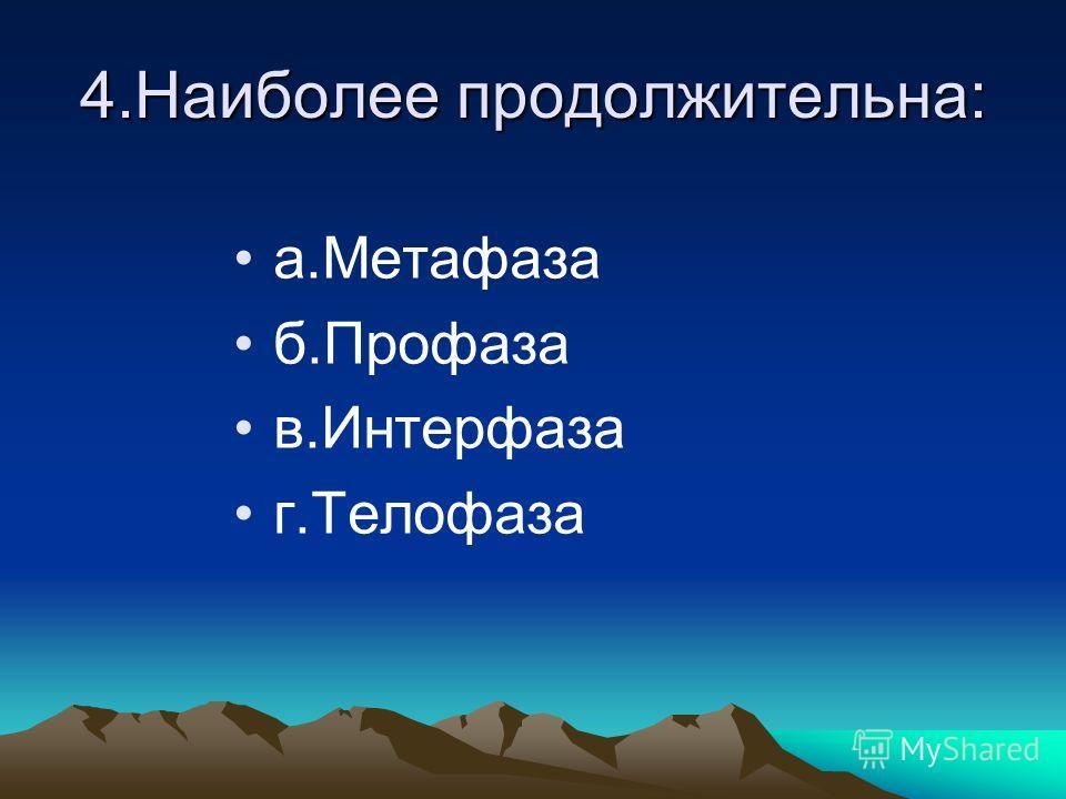 4.Наиболее продолжительна: а.Метафаза б.Профаза в.Интерфаза г.Телофаза