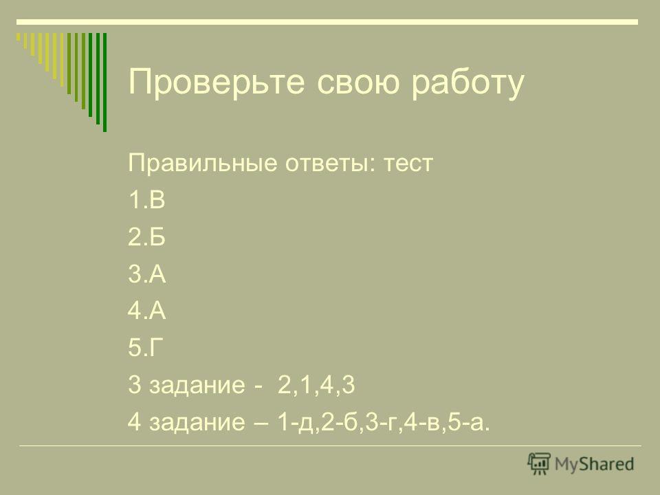 Проверьте свою работу Правильные ответы: тест 1.В 2.Б 3.А 4.А 5.Г 3 задание - 2,1,4,3 4 задание – 1-д,2-б,3-г,4-в,5-а.