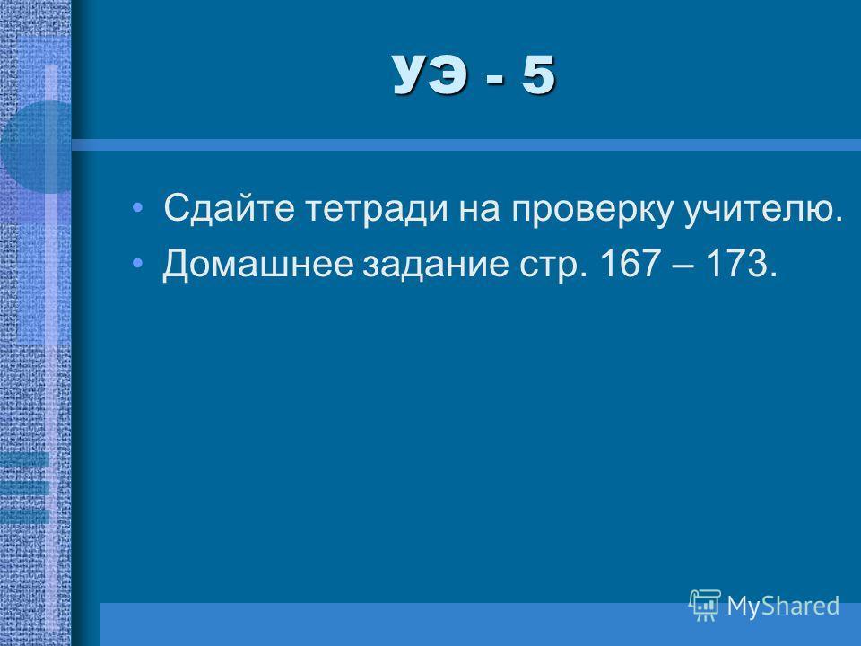 УЭ - 5 Сдайте тетради на проверку учителю. Домашнее задание стр. 167 – 173.