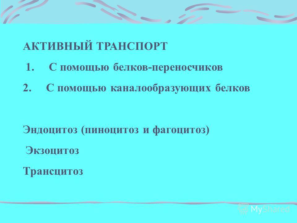 АКТИВНЫЙ ТРАНСПОРТ 1. С помощью белков-переносчиков 2. С помощью каналообразующих белков Эндоцитоз (пиноцитоз и фагоцитоз) Экзоцитоз Трансцитоз