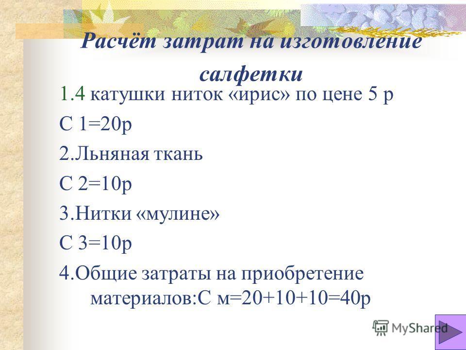 Расчёт затрат на изготовление салфетки 1.4 катушки ниток «ирис» по цене 5 р С 1=20р 2.Льняная ткань С 2=10р 3.Нитки «мулине» С 3=10р 4.Общие затраты на приобретение материалов:С м=20+10+10=40р