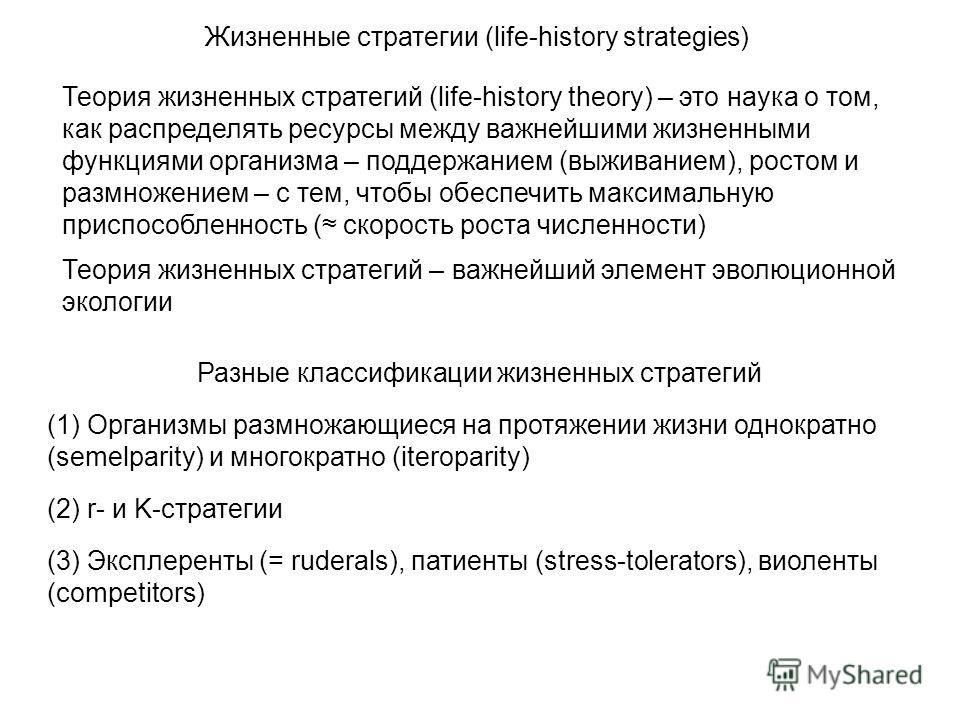 Теория жизненных стратегий (life-history theory) – это наука о том, как распределять ресурсы между важнейшими жизненными функциями организма – поддержанием (выживанием), ростом и размножением – с тем, чтобы обеспечить максимальную приспособленность (