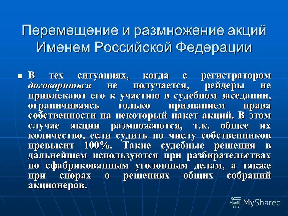 Перемещение и размножение акций Именем Российской Федерации В тех ситуациях, когда с регистратором договориться не получается, рейдеры не привлекают его к участию в судебном заседании, ограничиваясь только признанием права собственности на некоторый