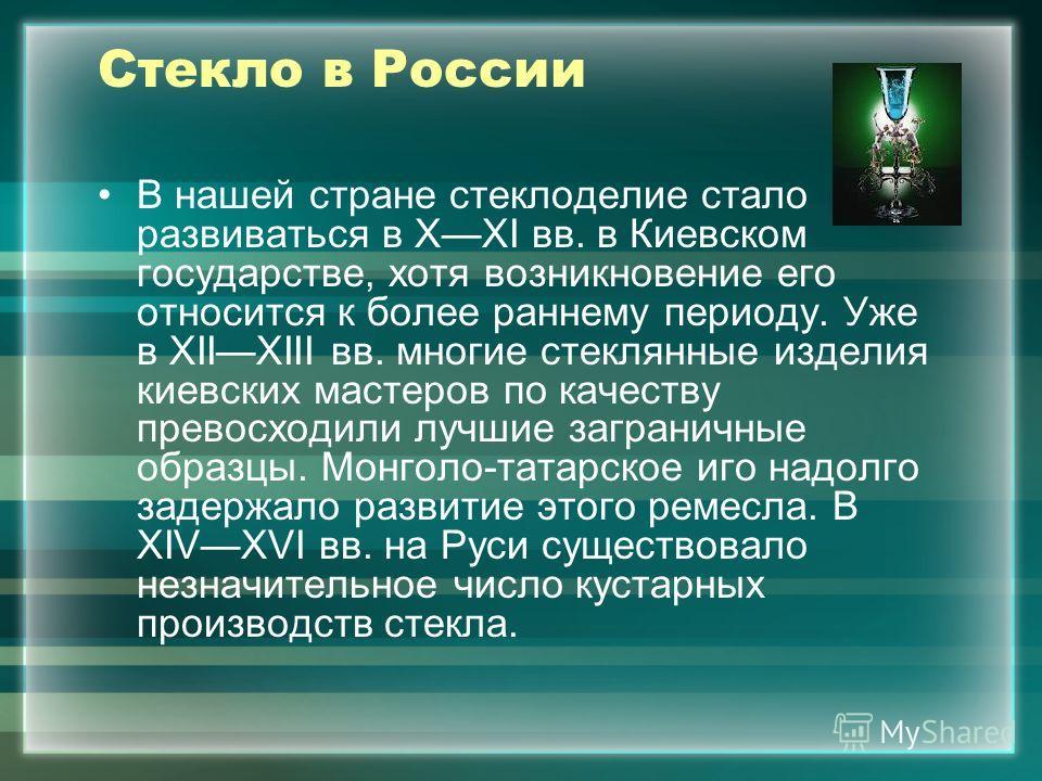 Стекло в России В нашей стране стеклоделие стало развиваться в XXI вв. в Киевском государстве, хотя возникновение его относится к более раннему периоду. Уже в XIIXIII вв. многие стеклянные изделия киевских мастеров по качеству превосходили лучшие заг