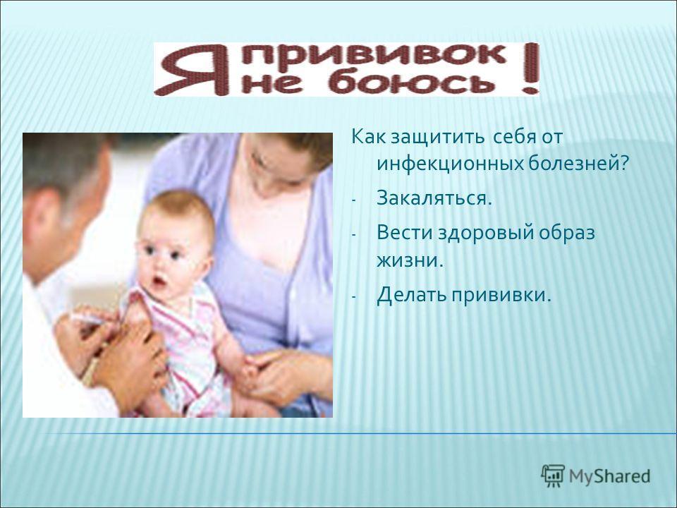 Как защитить себя от инфекционных болезней? - Закаляться. - Вести здоровый образ жизни. - Делать прививки.