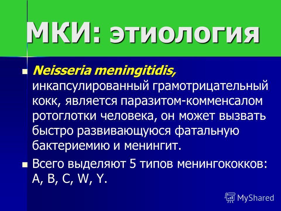 МКИ: этиология Neisseria meningitidis, инкапсулированный грамотрицательный кокк, является паразитом-комменсалом ротоглотки человека, он может вызвать быстро развивающуюся фатальную бактериемию и менингит. Всего выделяют 5 типов менингококков: А, В, С