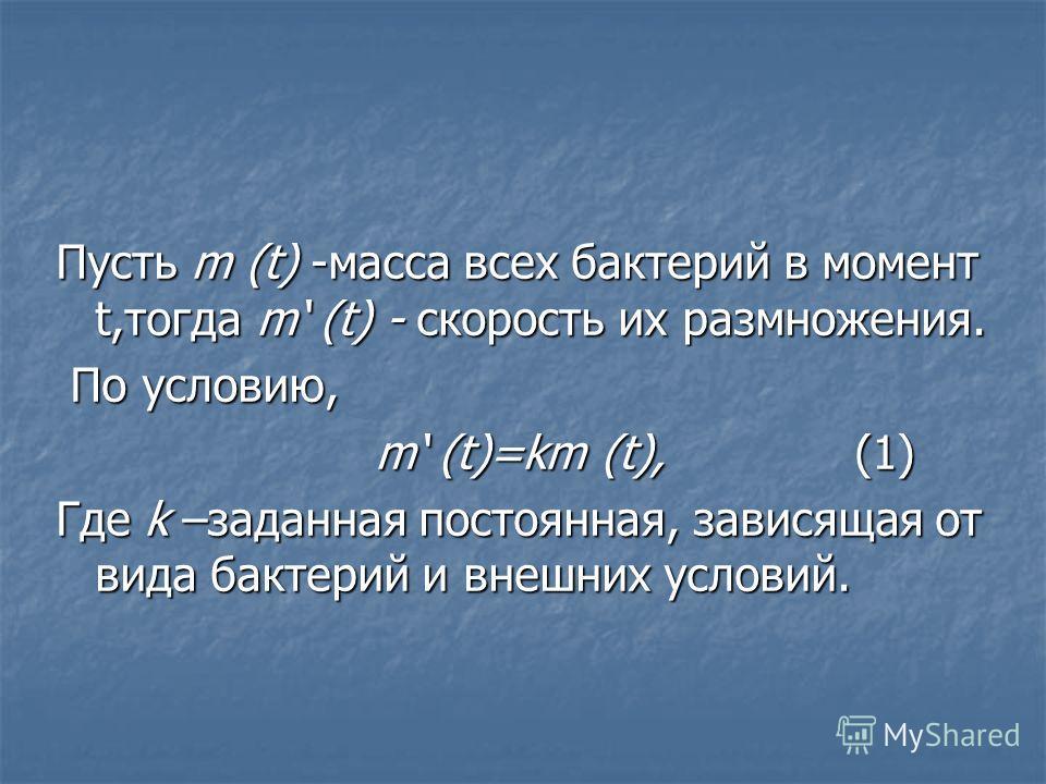 Пусть m (t) -масса всех бактерий в момент t,тогда m (t) - скорость их размножения. По условию, По условию, m (t)=km (t), (1) m (t)=km (t), (1) Где k –заданная постоянная, зависящая от вида бактерий и внешних условий.