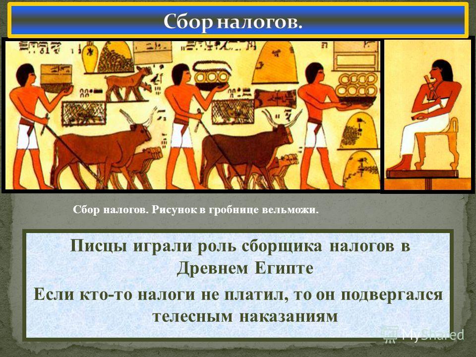 Писцы играли роль сборщика налогов в Древнем Египте Если кто-то налоги не платил, то он подвергался телесным наказаниям Сбор налогов. Рисунок в гробнице вельможи.